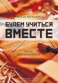 Книга Будем учиться вместе. Книга для мальчиков - Автор Вячеслав Меньшиков