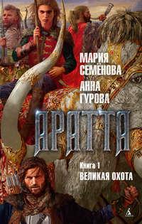 Купить книгу Аратта. Книга 1. Великая Охота, автора Марии Семёновой