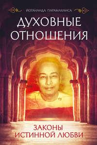 Купить книгу Духовные отношения. Законы истинной любви, автора Парамахансы Йогананда