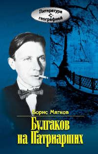 Книга Булгаков на Патриарших - Автор Борис Мягков