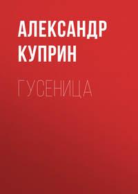 Купить книгу Гусеница, автора А. И. Куприна