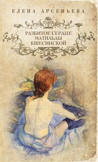 Купить книгу Разбитое сердце Матильды Кшесинской, автора Елены Арсеньевой