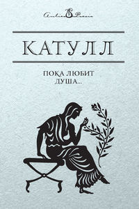 Купить книгу Пока любит душа…, автора Гая Валерия Катулла