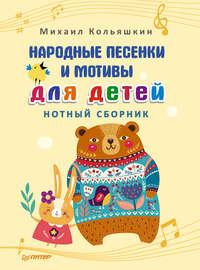 Купить книгу Народные песенки и мотивы для детей. Нотный сборник, автора Михаила Кольяшкина