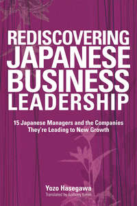 Rediscovering Japanese Business Leadership. 15 Japanese Managers and the Companies They're Leading to New Growth