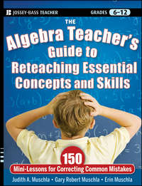 The Algebra Teacher's Guide to Reteaching Essential Concepts and Skills. 150 Mini-Lessons for Correcting Common Mistakes