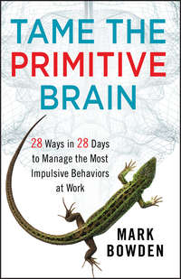 Mark Bowden - Tame the Primitive Brain. 28 Ways in 28 Days to Manage the Most Impulsive Behaviors at Work