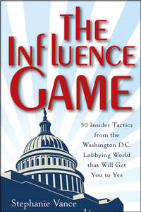 The Influence Game. 50 Insider Tactics from the Washington D.C. Lobbying World that Will Get You to Yes