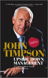 Upside Down Management. A Common Sense Guide to Better Business