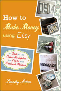 How to Make Money Using Etsy. A Guide to the Online Marketplace for Crafts and Handmade Products