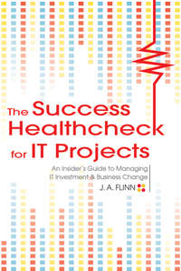 The Success Healthcheck for IT Projects. An Insider's Guide to Managing IT Investment and Business Change