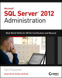 Microsoft SQL Server 2012 Administration. Real-World Skills for MCSA Certification and Beyond (Exams 70-461, 70-462, and 70-463)
