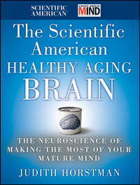 Judith Horstman - The Scientific American Healthy Aging Brain. The Neuroscience of Making the Most of Your Mature Mind