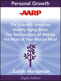 AARP The Scientific American Healthy Aging Brain. The Neuroscience of Making the Most of Your Mature Mind