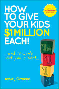 Книга How to Give Your Kids $1 Million Each! (And It Won't Cost You a Cent) - Автор Ashley Ormond