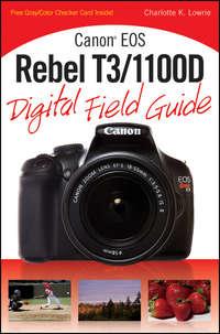 Книга Canon EOS Rebel T3/1100D Digital Field Guide - Автор Charlotte Lowrie
