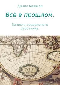 Купить книгу Всё в прошлом. Записки социального работника, автора Данила Васильевича Казакова