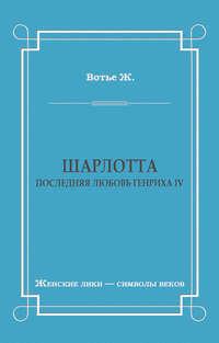 Купить книгу Шарлотта. Последняя любовь Генриха IV, автора Жоржа Вотье