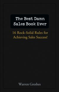 The Best Damn Sales Book Ever. 16 Rock-Solid Rules for Achieving Sales Success!