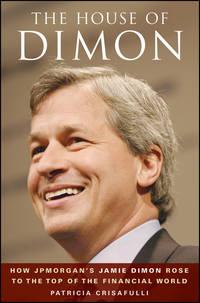 Купить книгу The House of Dimon. How JPMorgan's Jamie Dimon Rose to the Top of the Financial World, автора Patricia  Crisafulli