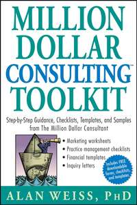 Million Dollar Consulting Toolkit. Step-by-Step Guidance, Checklists, Templates, and Samples from The Million Dollar Consultant