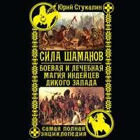 Купить книгу Сила шаманов. Боевая и лечебная магия индейцев Дикого Запада, автора Юрия Стукалина