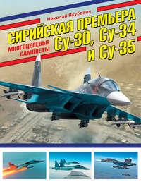 Купить книгу Сирийская премьера. Многоцелевые самолеты Су-30, Су-34 и Су-35, автора Николая Якубовича