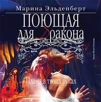 Купить книгу Поющая для дракона. Пламя в твоих руках, автора Марины Эльденберт