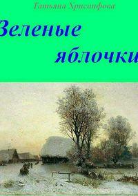 Купить книгу Зелёные яблочки, автора Татьяны Анатольевны Хрисанфовой