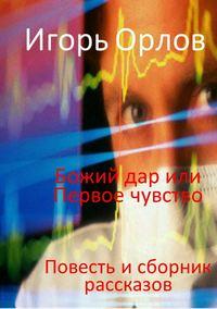 Купить книгу Божий Дар или Первое чувство, автора Игоря Орлова