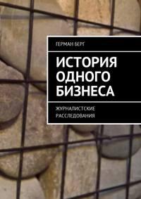 Купить книгу История одного бизнеса. Журналистские расследования, автора Германа Генриховича Берга