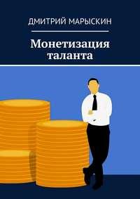 Купить книгу Монетизация таланта, автора Дмитрия Марыскина