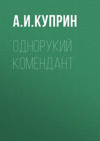 Купить книгу Однорукий комендант, автора А. И. Куприна