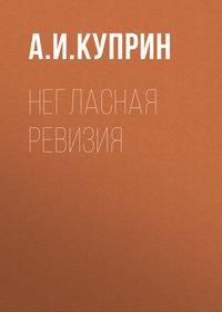 Купить книгу Негласная ревизия, автора А. И. Куприна