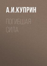 Купить книгу Погибшая сила, автора А. И. Куприна