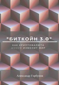 Купить книгу «Биткойн 3.0». Как криптовалюта Augur изменит мир, автора Александра Горбунова