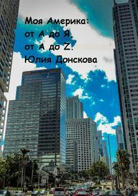 Купить книгу Моя Америка: от А до Я, от A до Z., автора Юлии Ивановны Донсковой