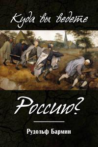 Купить книгу Куда вы ведете Россию?, автора Рудольфа Бармина