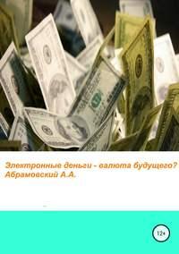 Купить книгу Электронные деньги – валюта будущего?, автора Андрея Абрамовского