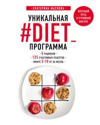 Купить книгу Уникальная #DIET_программа: 5 рационов; 125 счастливых рецептов; минус 5-10 кг за месяц, автора Екатерины Масловой