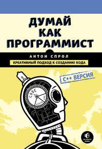 Купить книгу Думай как программист. Креативный подход к созданию кода. C++ версия, автора Антона Спрола
