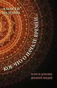 Купить книгу Кое-что о начале времён… Боги и демоны Древней Индии, автора Алексея Налепина