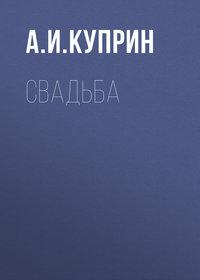 Купить книгу Свадьба, автора А. И. Куприна