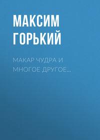 Купить книгу Макар Чудра и многое другое…, автора Максима Горького