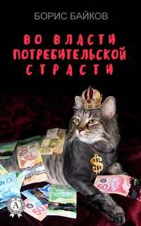 Купить книгу Во власти потребительской страсти, автора Бориса Байкова