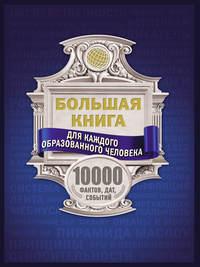 Купить книгу Большая книга для каждого образованного человека. 10000 фактов, дат, событий, автора Анны Спектор