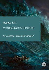 Купить книгу Освобождающая сила испытаний, автора Елены Сергеевны Львовой