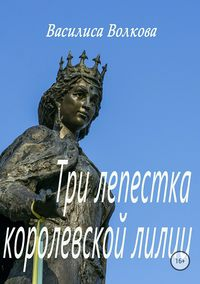 Купить книгу Три лепестка королевской лилии, автора Василисы Волковой