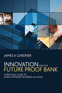 Купить книгу Innovation and the Future Proof Bank. A Practical Guide to Doing Different Business-as-Usual, автора