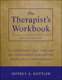 Книга The Therapist's Workbook. Self-Assessment, Self-Care, and Self-Improvement Exercises for Mental Health Professionals - Автор Jeffrey Kottler